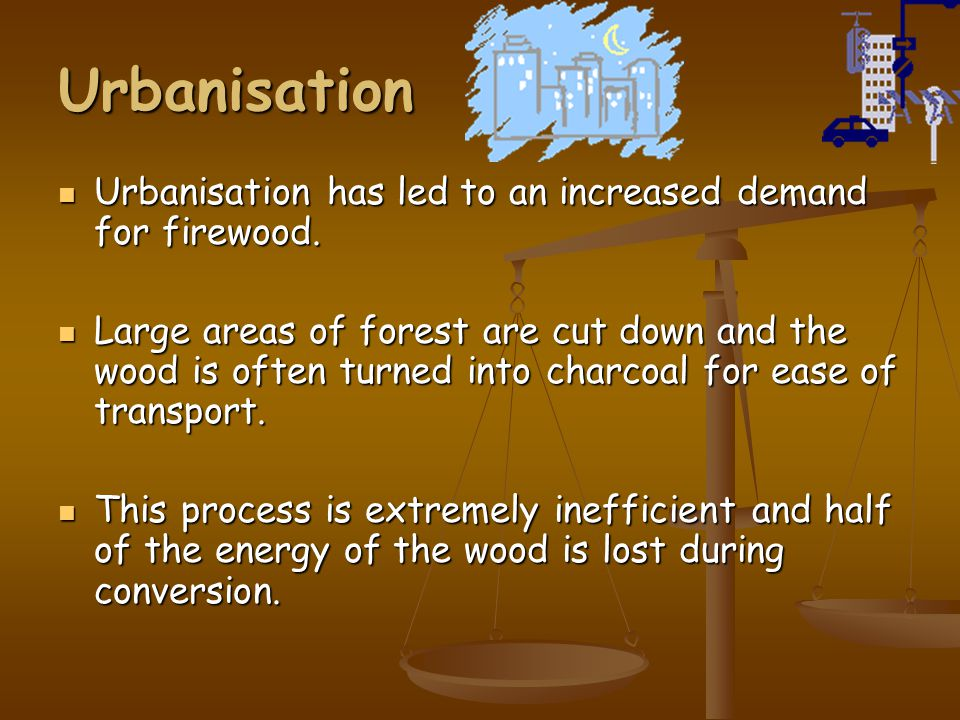 Urbanisation Urbanisation has led to an increased demand for firewood.