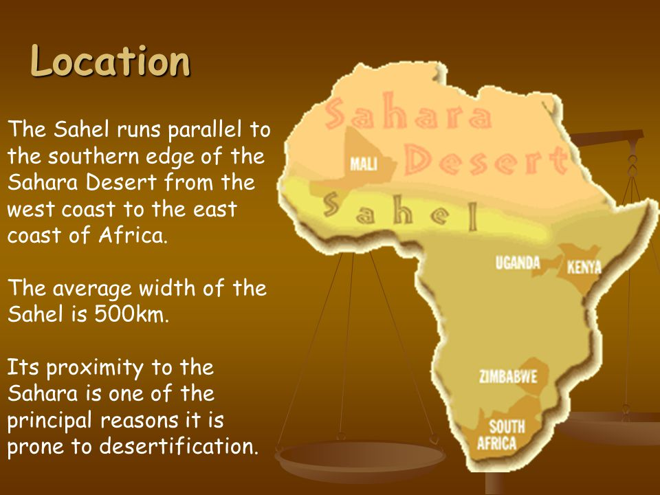 Location The Sahel runs parallel to the southern edge of the Sahara Desert from the west coast to the east coast of Africa.