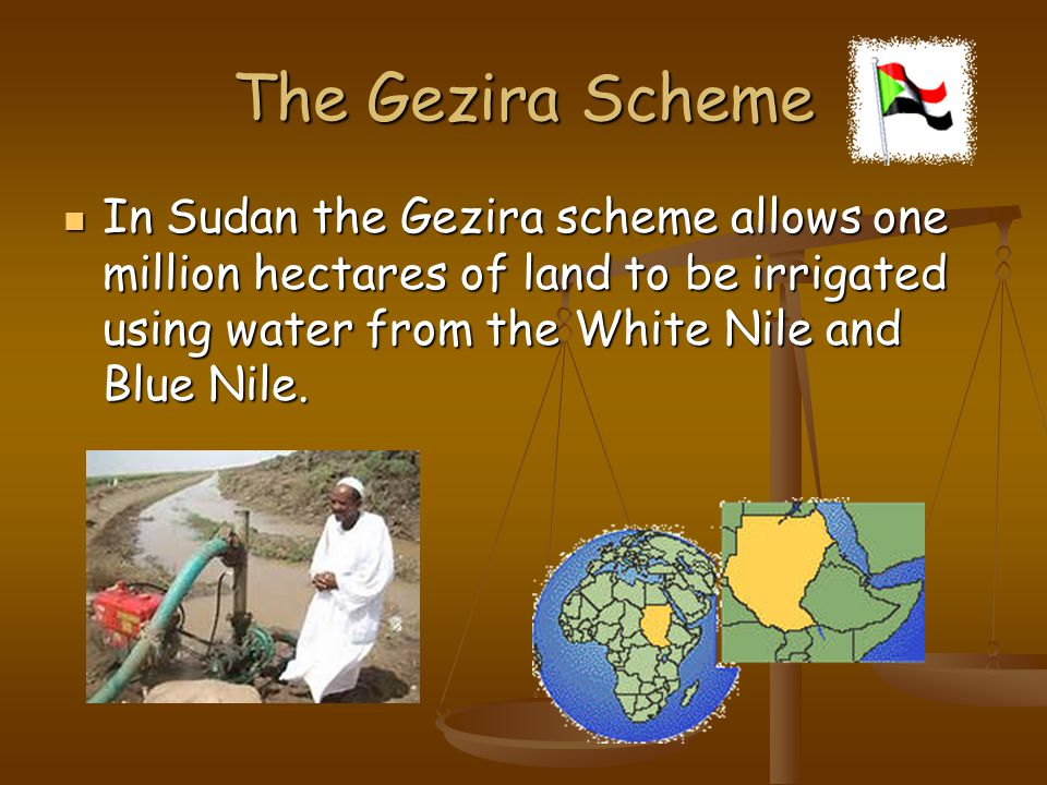 The Gezira Scheme In Sudan the Gezira scheme allows one million hectares of land to be irrigated using water from the White Nile and Blue Nile.