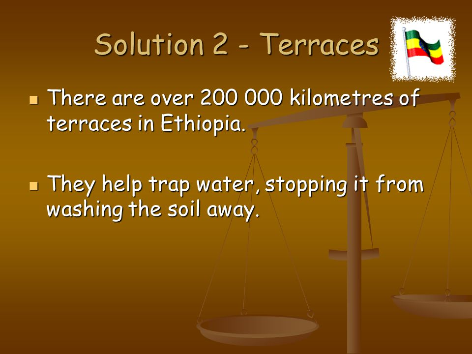 Solution 2 - Terraces There are over kilometres of terraces in Ethiopia.