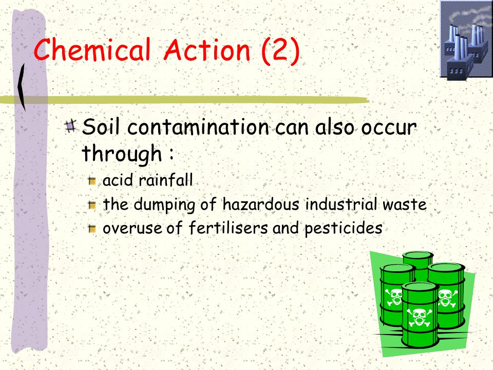 Chemical Action (2) Soil contamination can also occur through :
