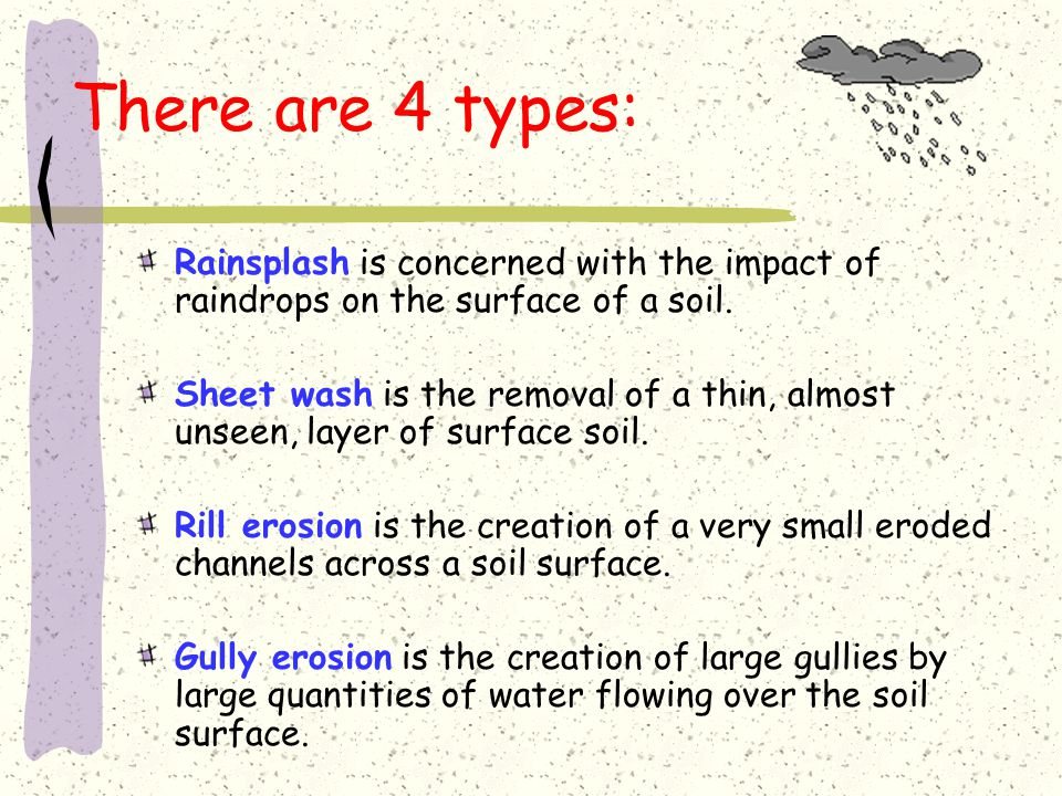 There are 4 types: Rainsplash is concerned with the impact of raindrops on the surface of a soil.