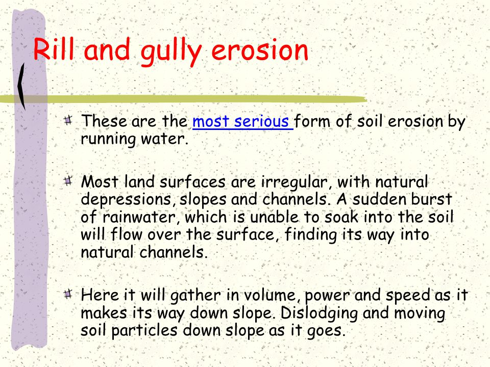 Rill and gully erosion These are the most serious form of soil erosion by running water.
