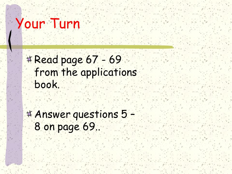 Your Turn Read page 67 - 69 from the applications book.