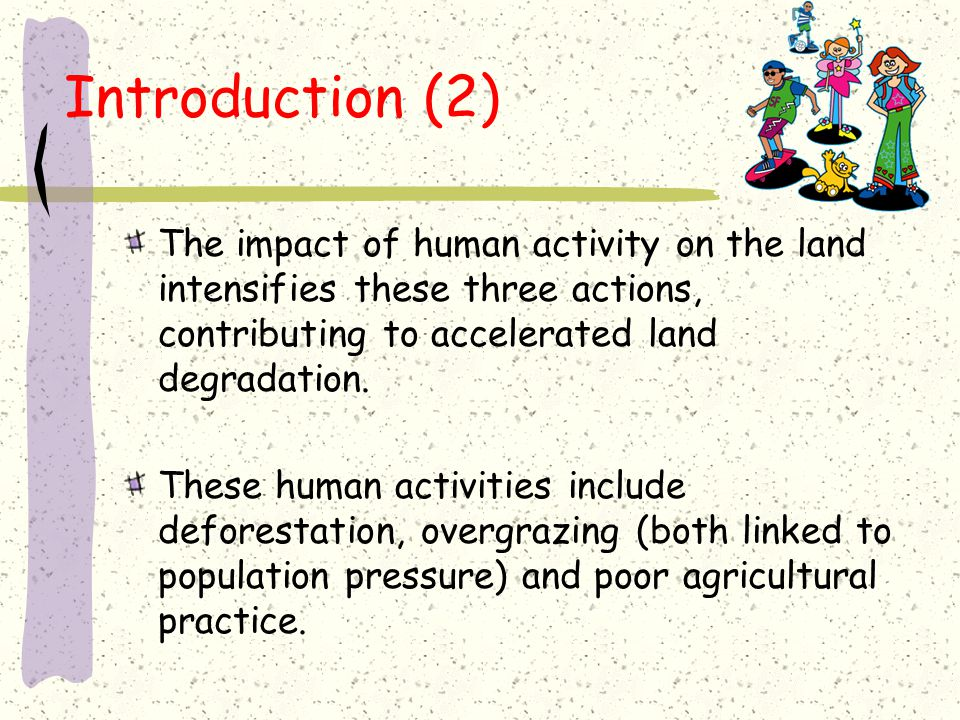 Introduction (2) The impact of human activity on the land intensifies these three actions, contributing to accelerated land degradation.
