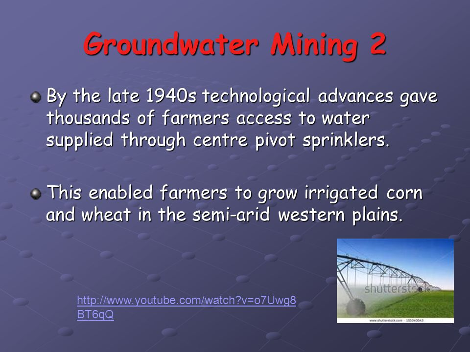 Groundwater Mining 2 By the late 1940s technological advances gave thousands of farmers access to water supplied through centre pivot sprinklers.