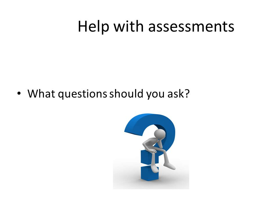Help with assessments What questions should you ask