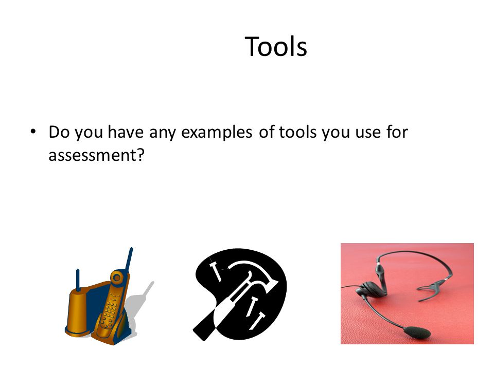 Tools Do you have any examples of tools you use for assessment