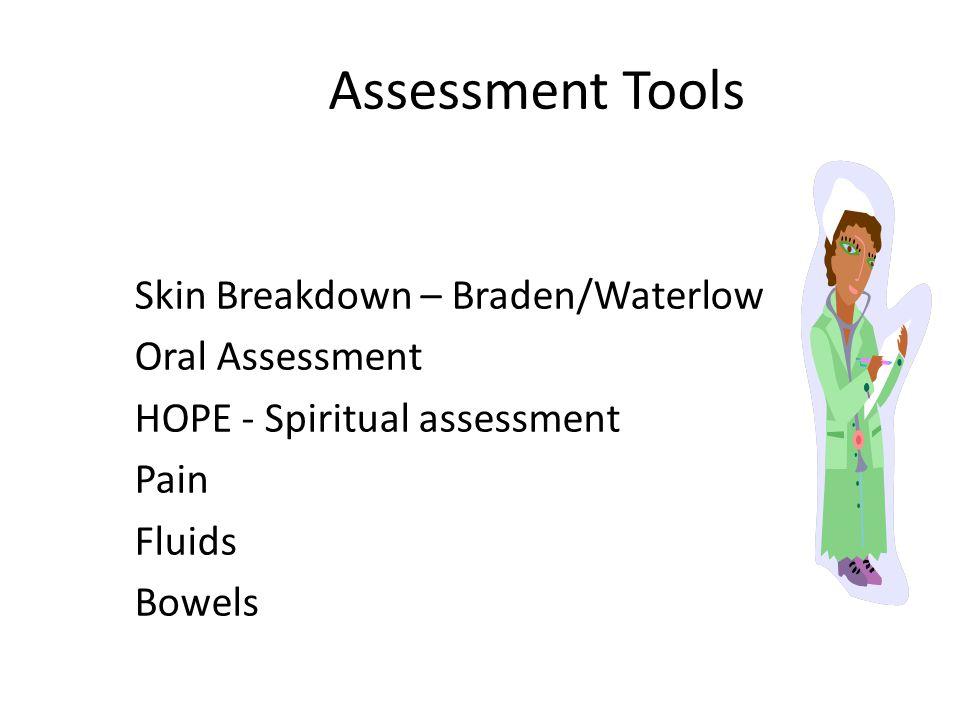 Assessment Tools Skin Breakdown – Braden/Waterlow Oral Assessment HOPE - Spiritual assessment Pain Fluids Bowels