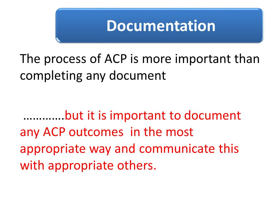 Documentation The process of ACP is more important than completing any document.