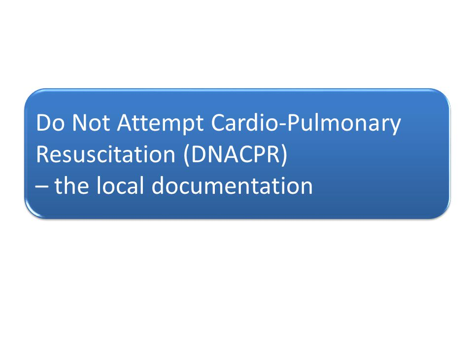 Do Not Attempt Cardio-Pulmonary Resuscitation (DNACPR) – the local documentation