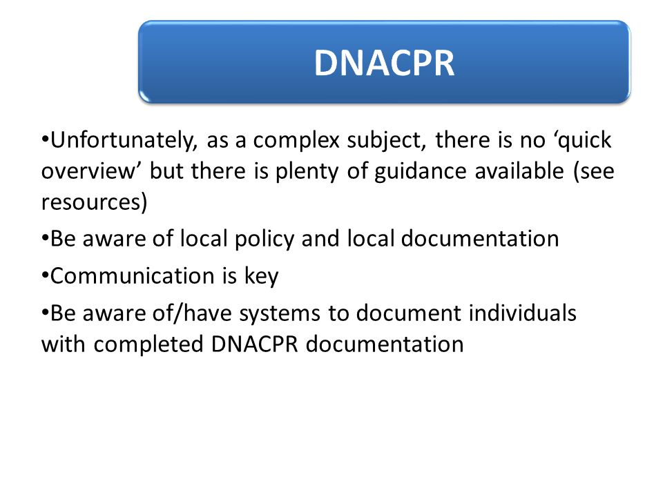 DNACPR Unfortunately, as a complex subject, there is no 'quick overview' but there is plenty of guidance available (see resources)