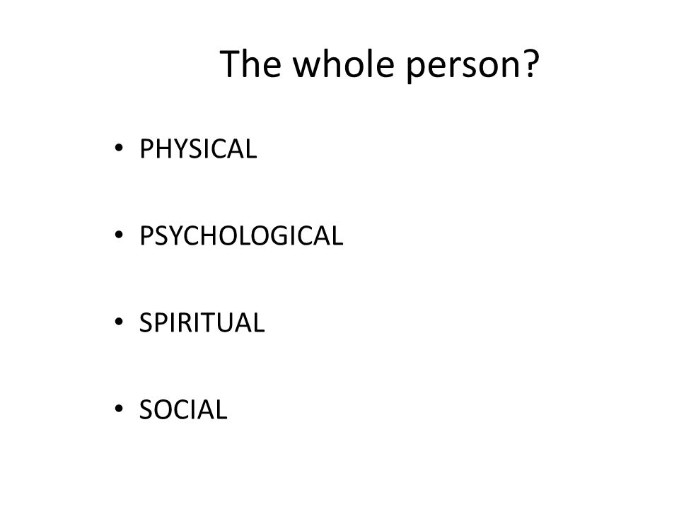 The whole person PHYSICAL PSYCHOLOGICAL SPIRITUAL SOCIAL