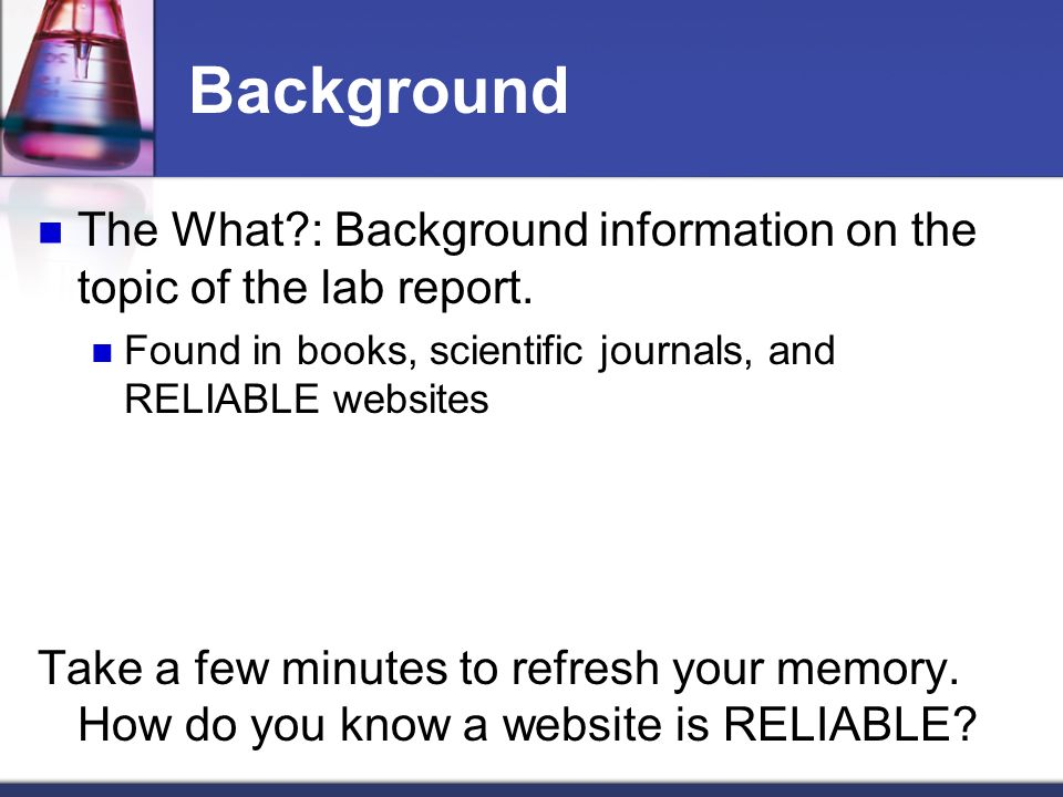 Background The What : Background information on the topic of the lab report. Found in books, scientific journals, and RELIABLE websites.