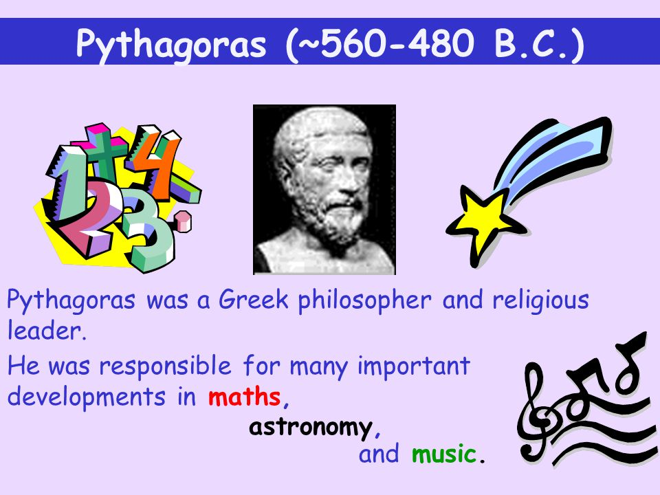 Pythagoras (~ B.C.) Pythagoras was a Greek philosopher and religious leader. He was responsible for many important developments in maths,