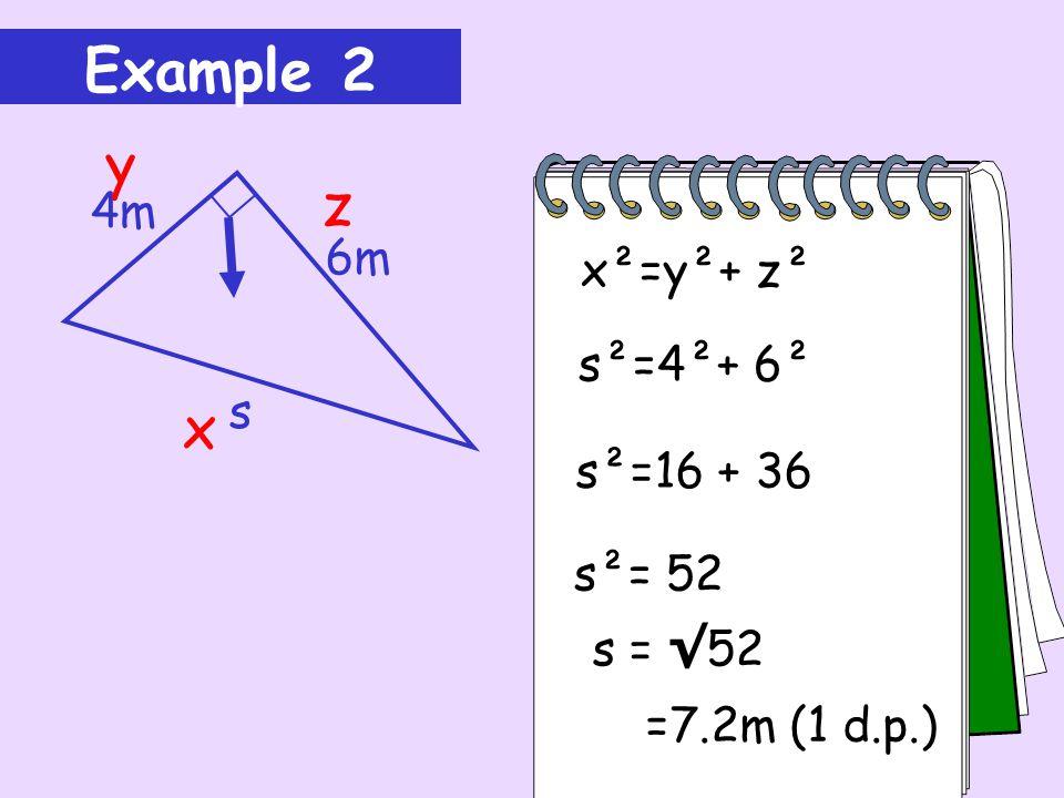 Example 2 y z x 4m 6m x²=y²+ z² s²=4²+ 6² s s²=16 + 36 s²= 52 s = √52