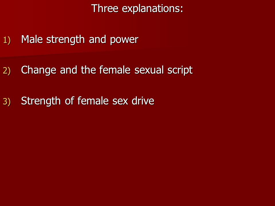 Three explanations: Male strength and power. Change and the female sexual script.