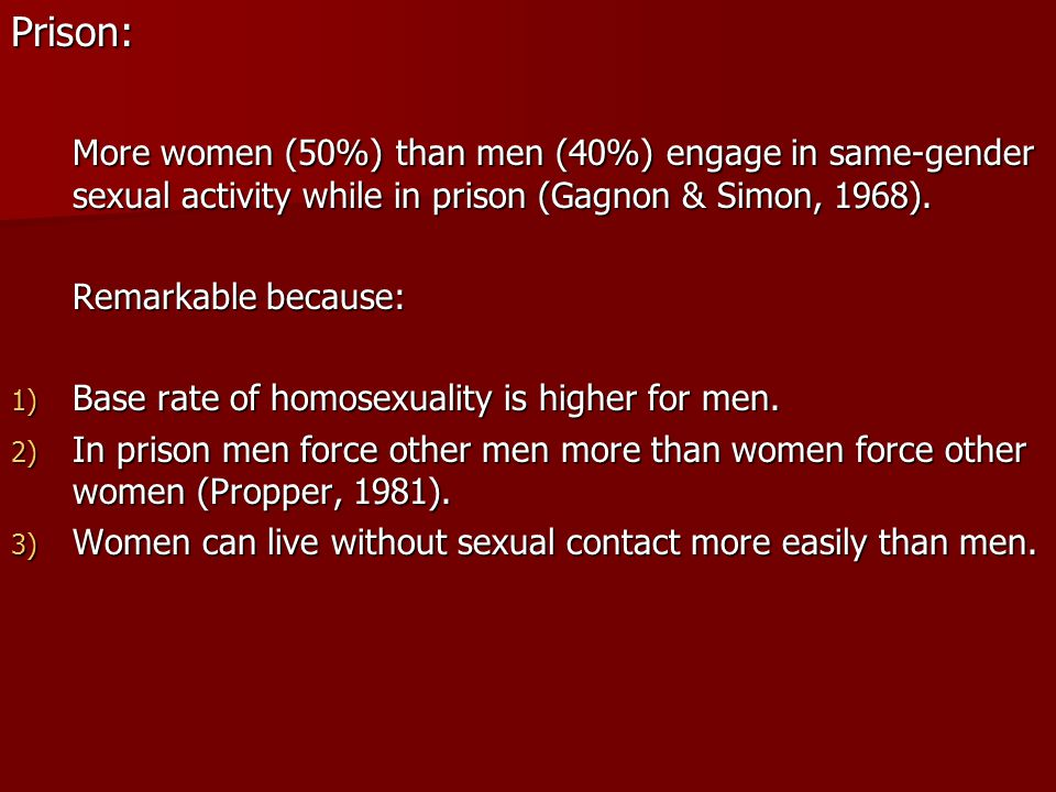 Prison: More women (50%) than men (40%) engage in same-gender sexual activity while in prison (Gagnon & Simon, 1968).