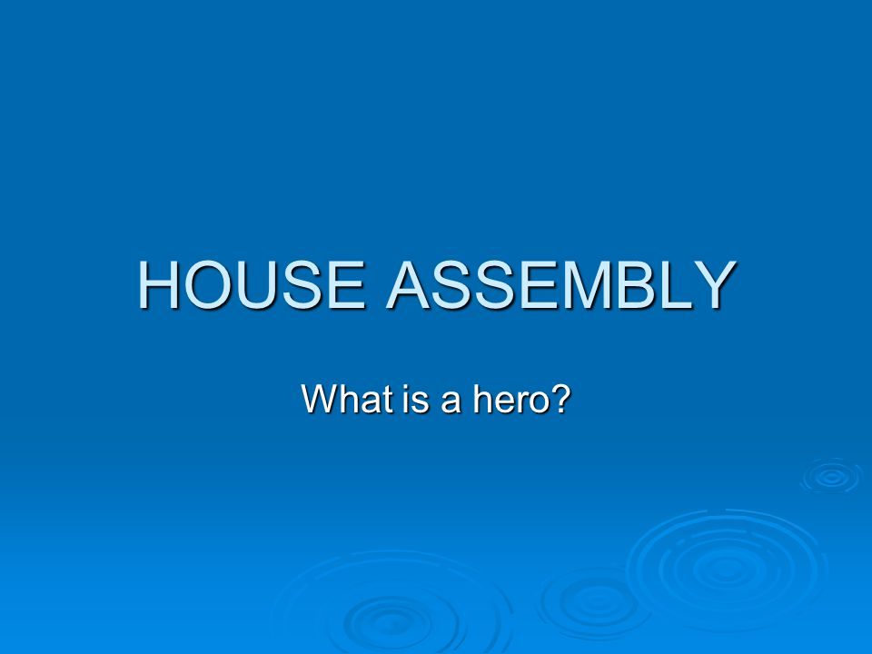 HOUSE ASSEMBLY What is a hero