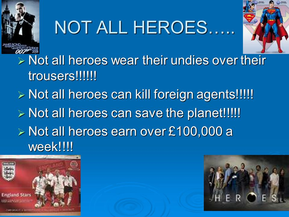 NOT ALL HEROES….. Not all heroes wear their undies over their trousers!!!!!! Not all heroes can kill foreign agents!!!!!