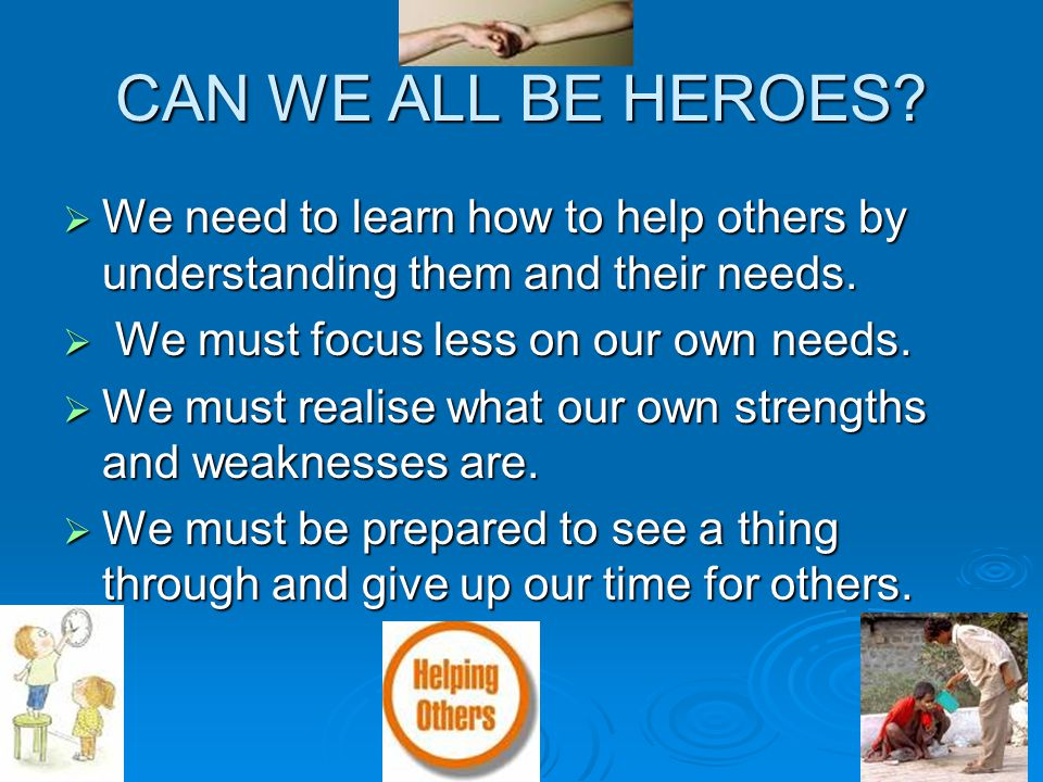 CAN WE ALL BE HEROES We need to learn how to help others by understanding them and their needs. We must focus less on our own needs.