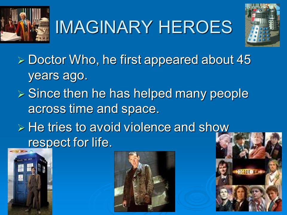 IMAGINARY HEROES Doctor Who, he first appeared about 45 years ago.
