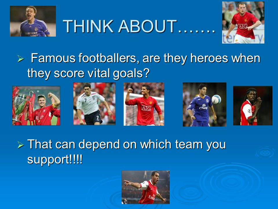 THINK ABOUT……. Famous footballers, are they heroes when they score vital goals.