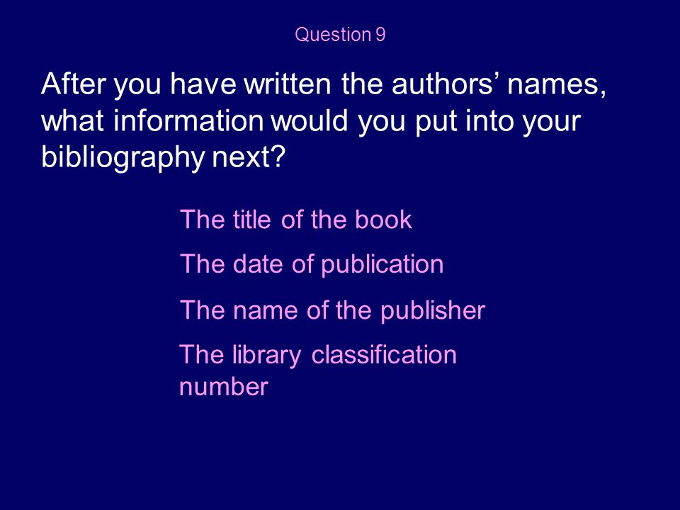 Question 9 After you have written the authors' names, what information would you put into your bibliography next