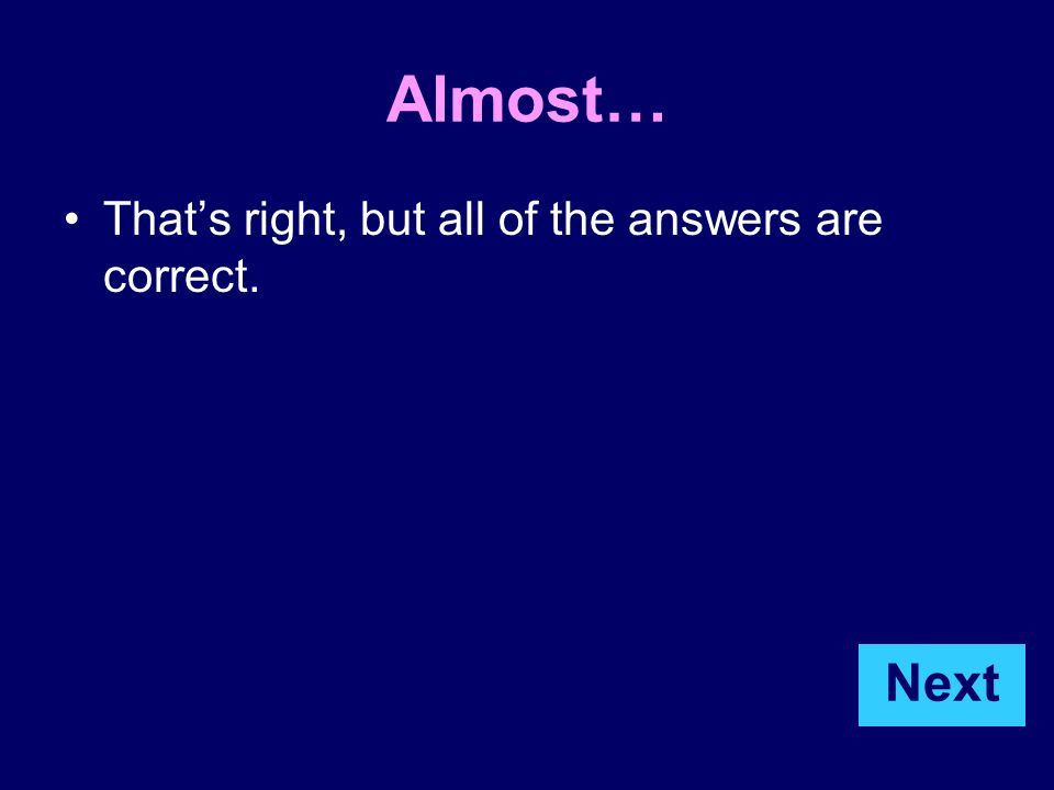 Almost… That's right, but all of the answers are correct. Next