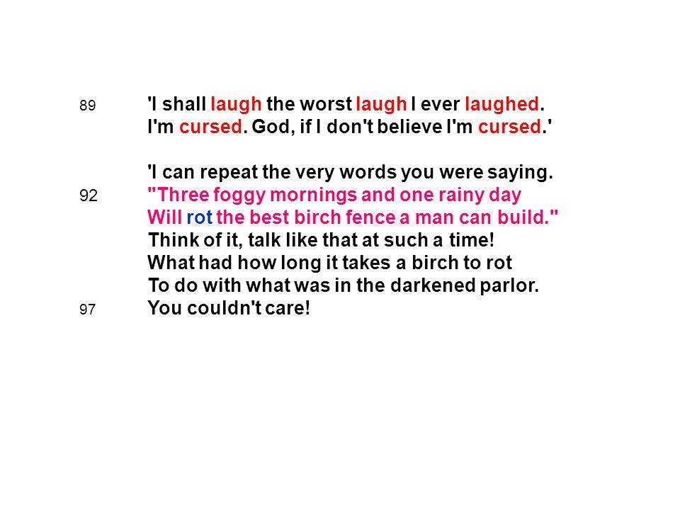 89. I shall laugh the worst laugh I ever laughed. I m cursed