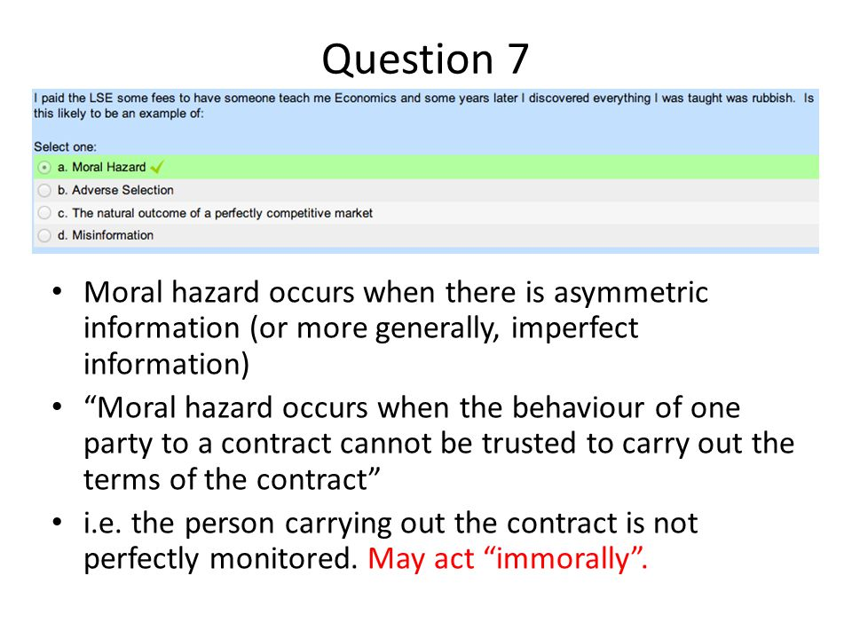 Question 7 Moral hazard occurs when there is asymmetric information (or more generally, imperfect information)