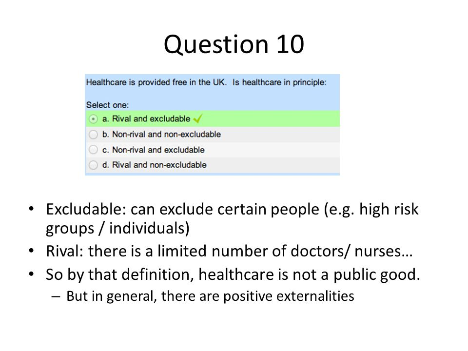 Question 10 Excludable: can exclude certain people (e.g. high risk groups / individuals) Rival: there is a limited number of doctors/ nurses…