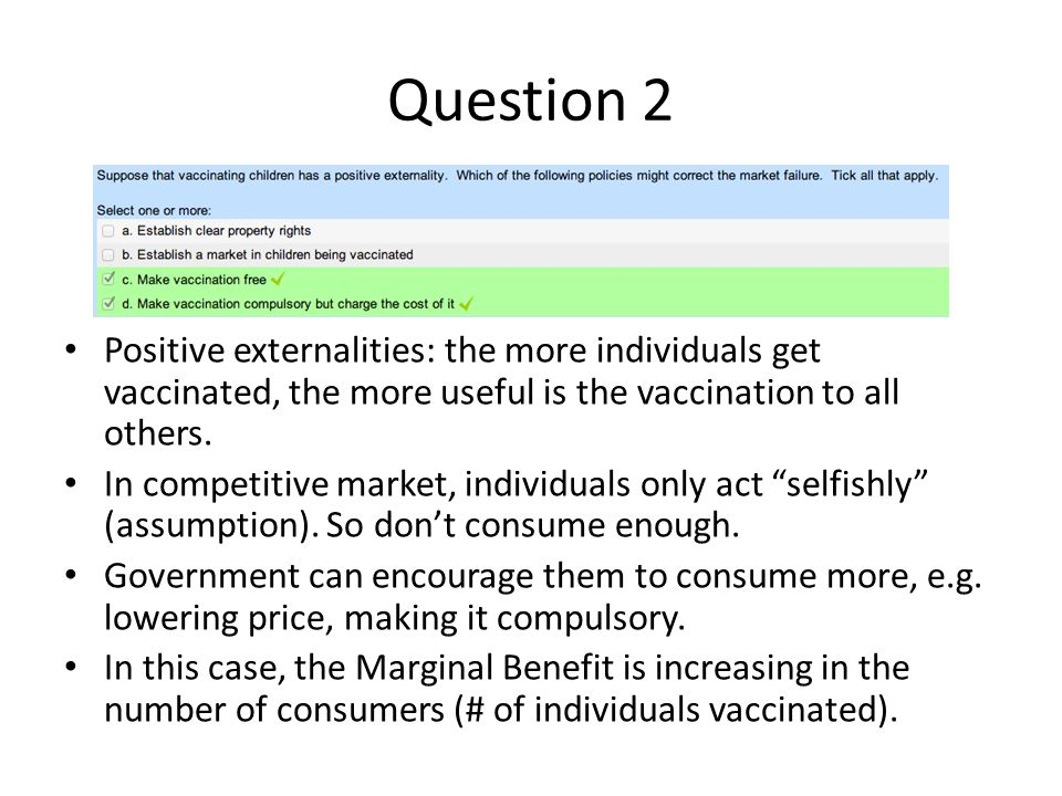 Question 2 Positive externalities: the more individuals get vaccinated, the more useful is the vaccination to all others.