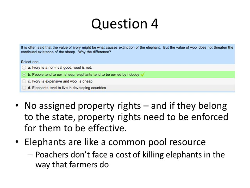Question 4 No assigned property rights – and if they belong to the state, property rights need to be enforced for them to be effective.
