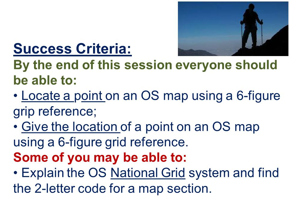 Success Criteria: By the end of this session everyone should be able to: • Locate a point on an OS map using a 6-figure grip reference;