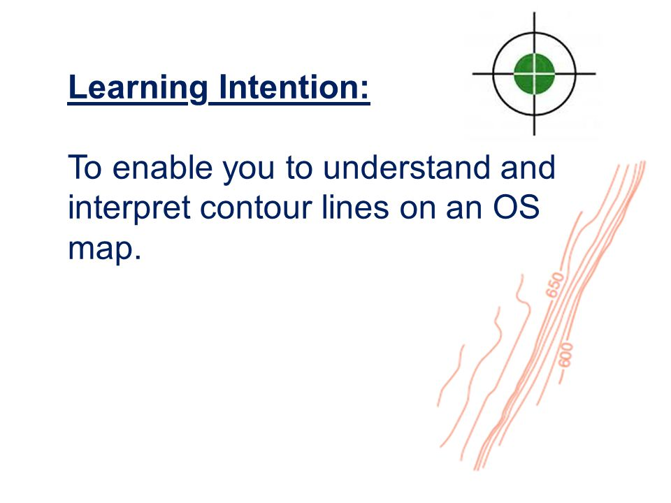 Learning Intention: To enable you to understand and interpret contour lines on an OS map.