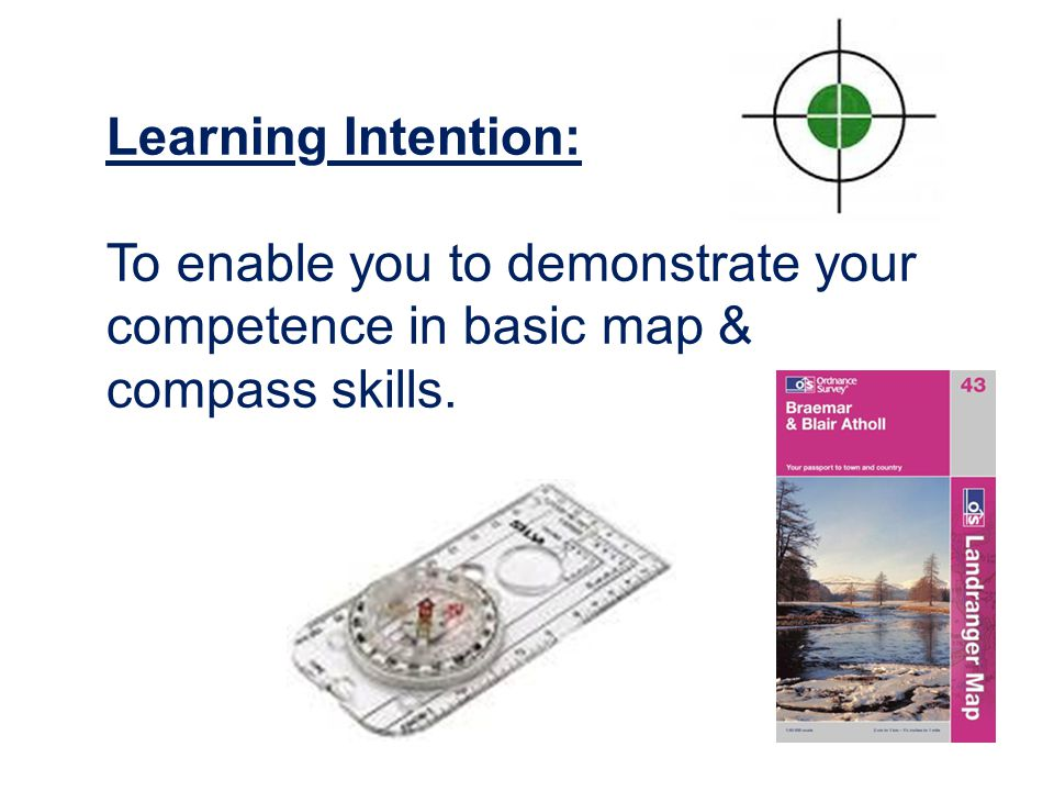 Learning Intention: To enable you to demonstrate your competence in basic map & compass skills.