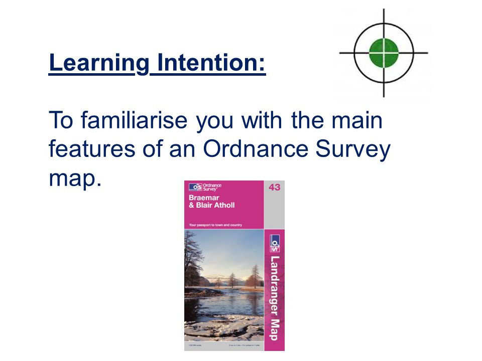 Learning Intention: To familiarise you with the main features of an Ordnance Survey map.