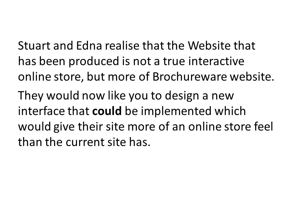 Stuart and Edna realise that the Website that has been produced is not a true interactive online store, but more of Brochureware website.