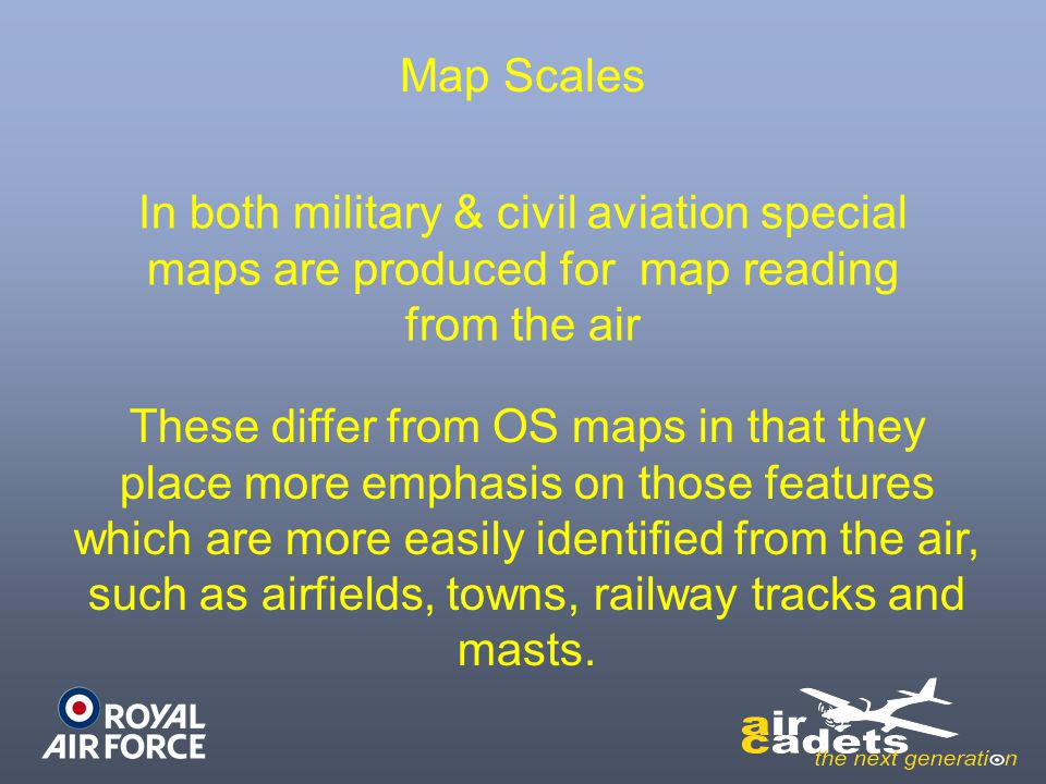 Map Scales In both military & civil aviation special maps are produced for map reading from the air.