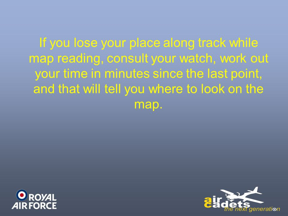 If you lose your place along track while map reading, consult your watch, work out your time in minutes since the last point, and that will tell you where to look on the map.