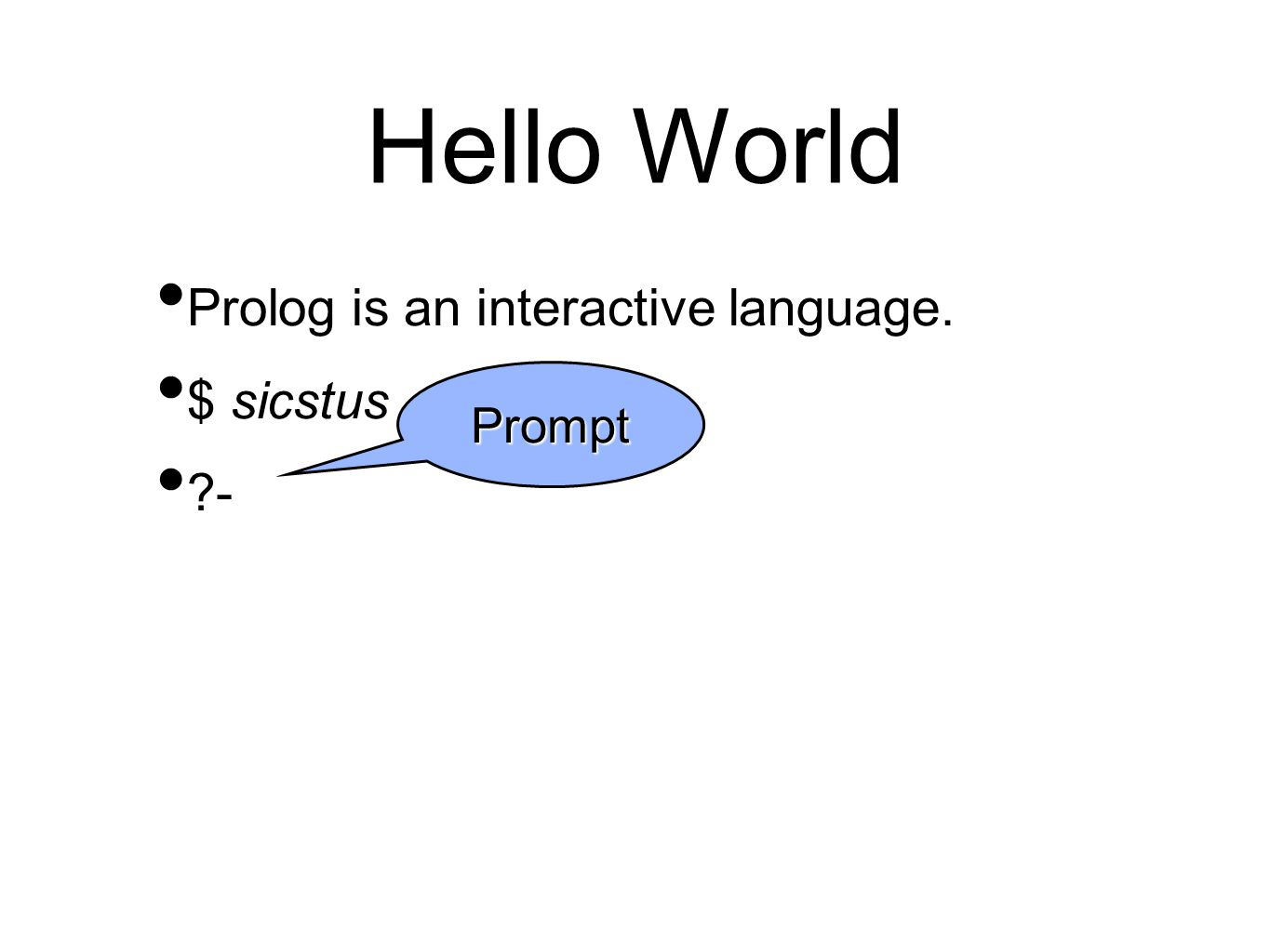 Hello World Prolog is an interactive language. $ sicstus - Prompt