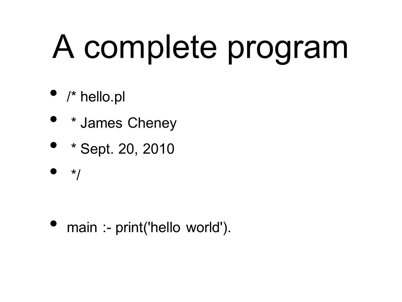A complete program /* hello.pl * James Cheney * Sept. 20, 2010 */