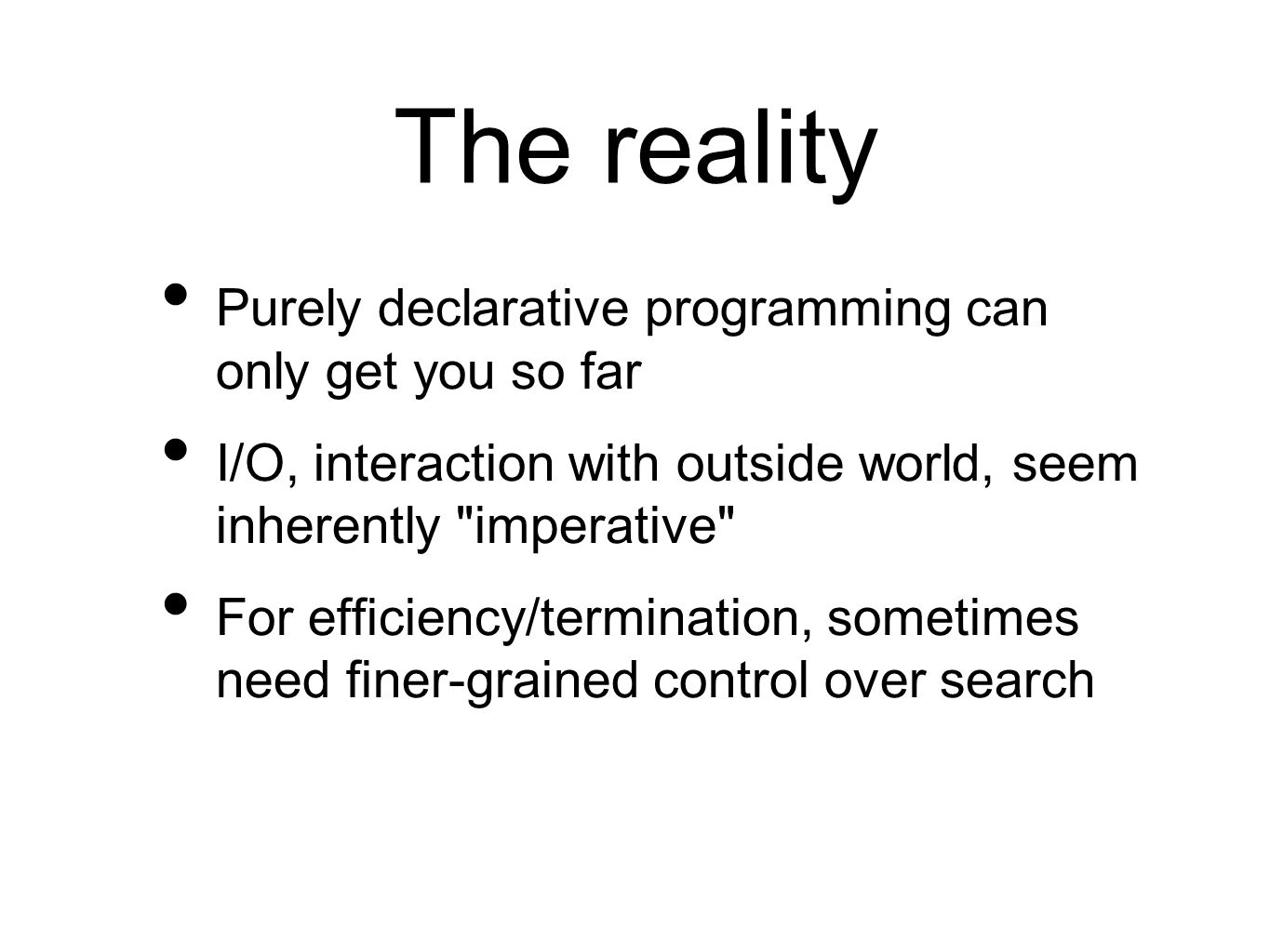 The reality Purely declarative programming can only get you so far