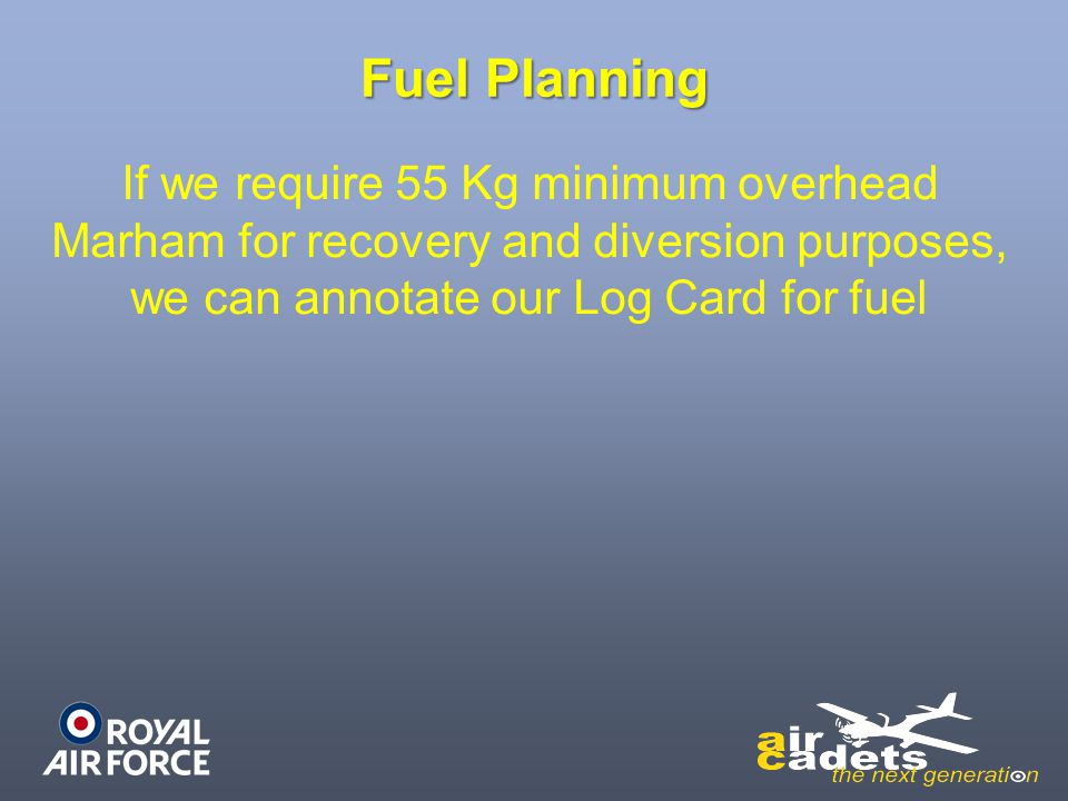 Fuel Planning If we require 55 Kg minimum overhead Marham for recovery and diversion purposes, we can annotate our Log Card for fuel.