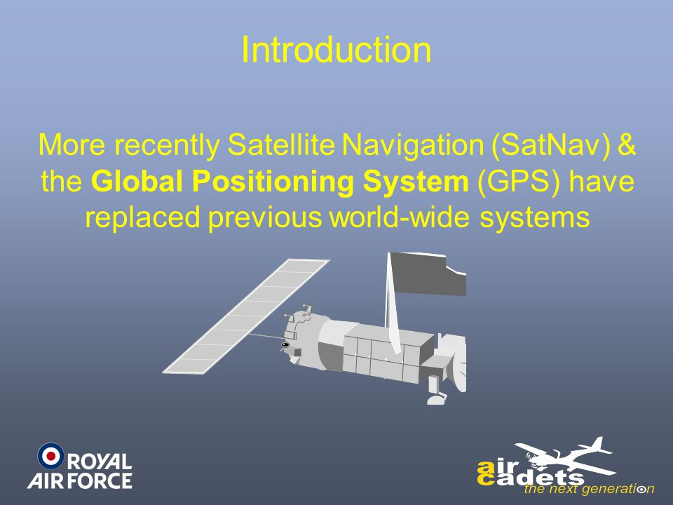 Introduction More recently Satellite Navigation (SatNav) & the Global Positioning System (GPS) have replaced previous world-wide systems.