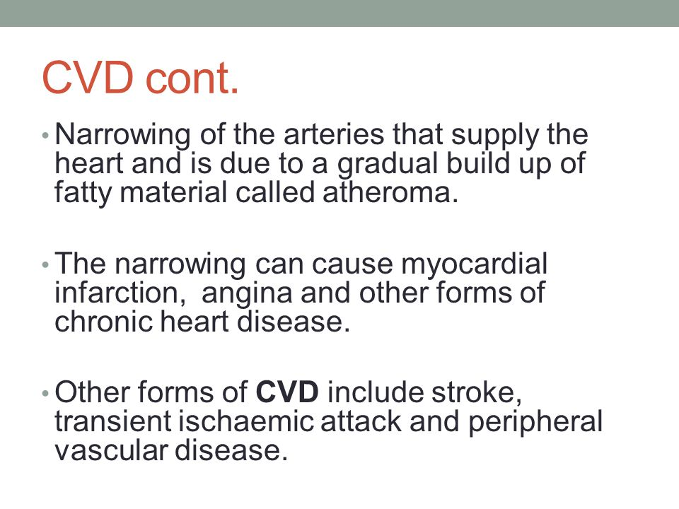 CVD cont. Narrowing of the arteries that supply the heart and is due to a gradual build up of fatty material called atheroma.