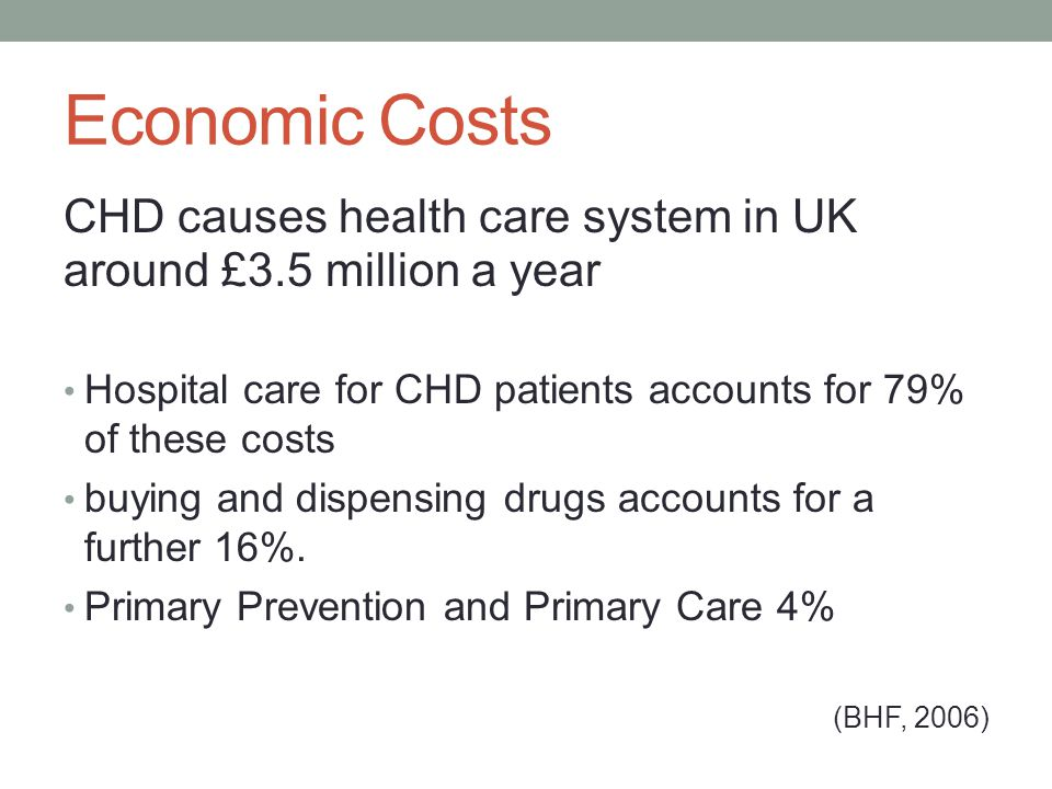 Economic Costs CHD causes health care system in UK around £3.5 million a year. Hospital care for CHD patients accounts for 79% of these costs.