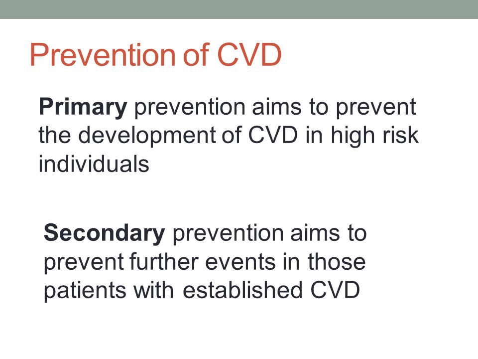 Prevention of CVD Primary prevention aims to prevent the development of CVD in high risk individuals.