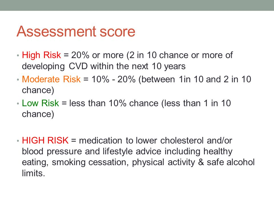 Assessment score High Risk = 20% or more (2 in 10 chance or more of developing CVD within the next 10 years.